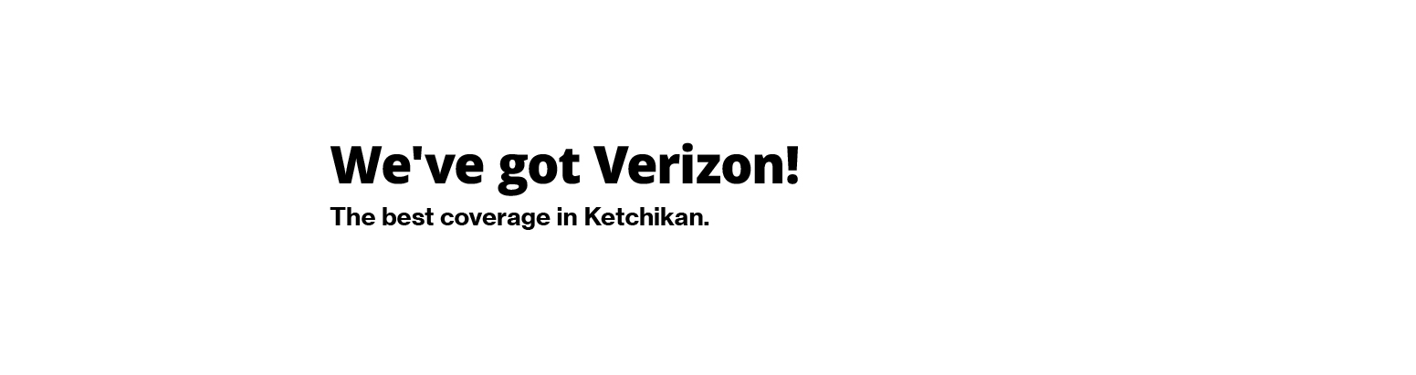 We've got Verizon! The best coverage in Ketchikan